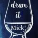 Dram it Mick!